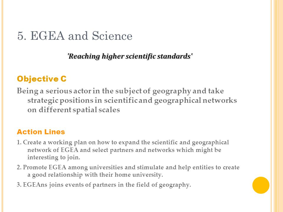 5. EGEA and Science 'Reaching higher scientific standards' Objective C Being a serious actor in the subject of geography and take strategic positions