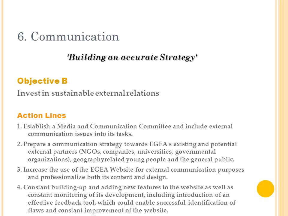 6. Communication 'Building an accurate Strategy' Objective B Invest in sustainable external relations Action Lines 1. Establish a Media and Communicat