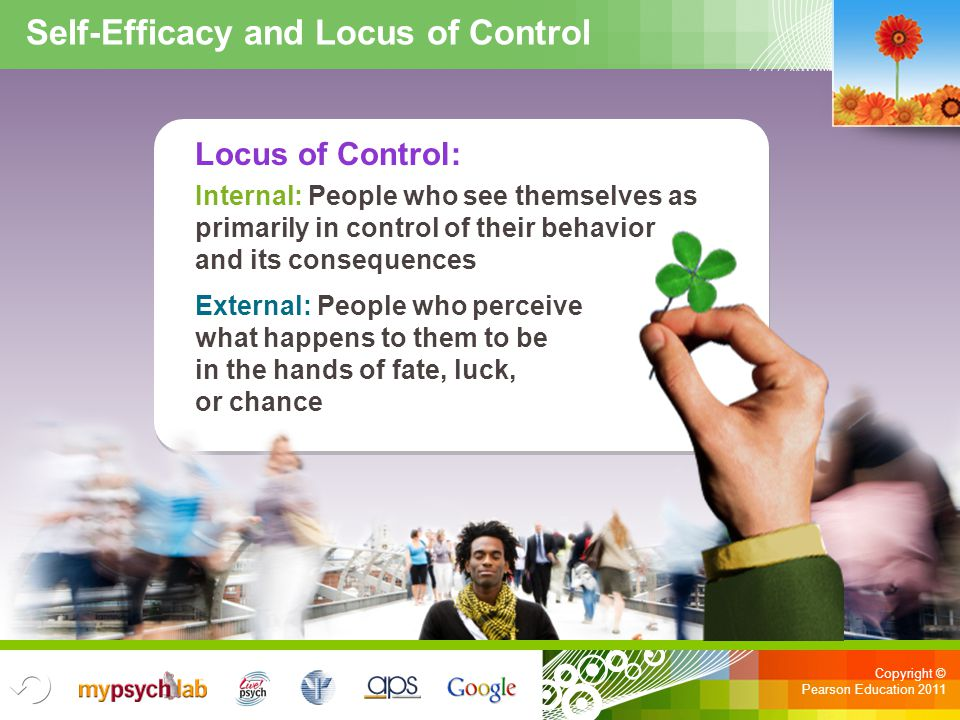 Copyright © Pearson Education 2011 Self-Efficacy and Locus of Control Locus of Control: Internal: People who see themselves as primarily in control of