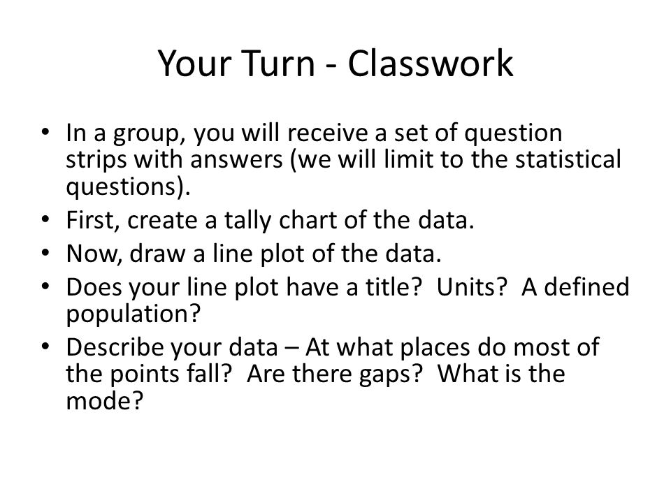 Your Turn - Classwork In a group, you will receive a set of question strips with answers (we will limit to the statistical questions). First, create a