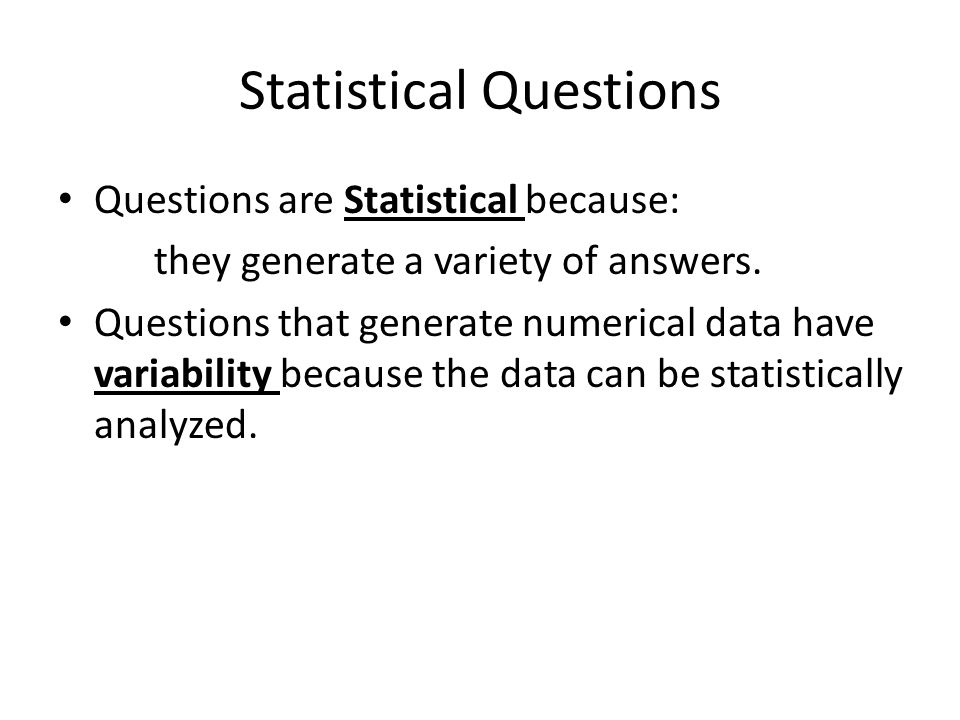 Statistical Questions Questions are Statistical because: they generate a variety of answers. Questions that generate numerical data have variability b