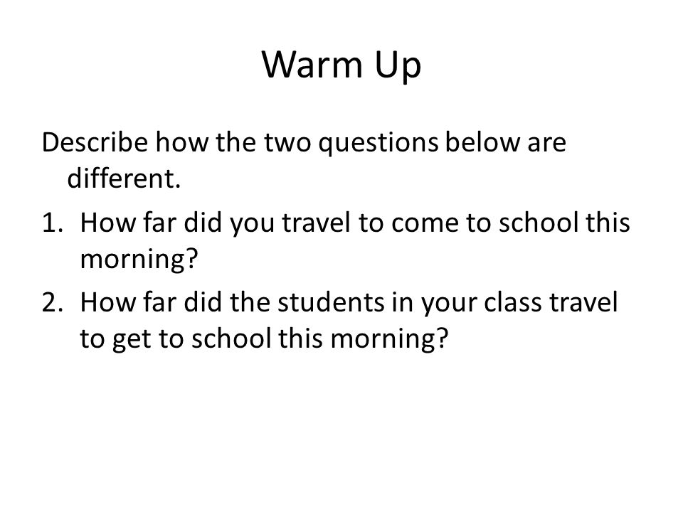 Warm Up Describe how the two questions below are different. 1.How far did you travel to come to school this morning? 2.How far did the students in you