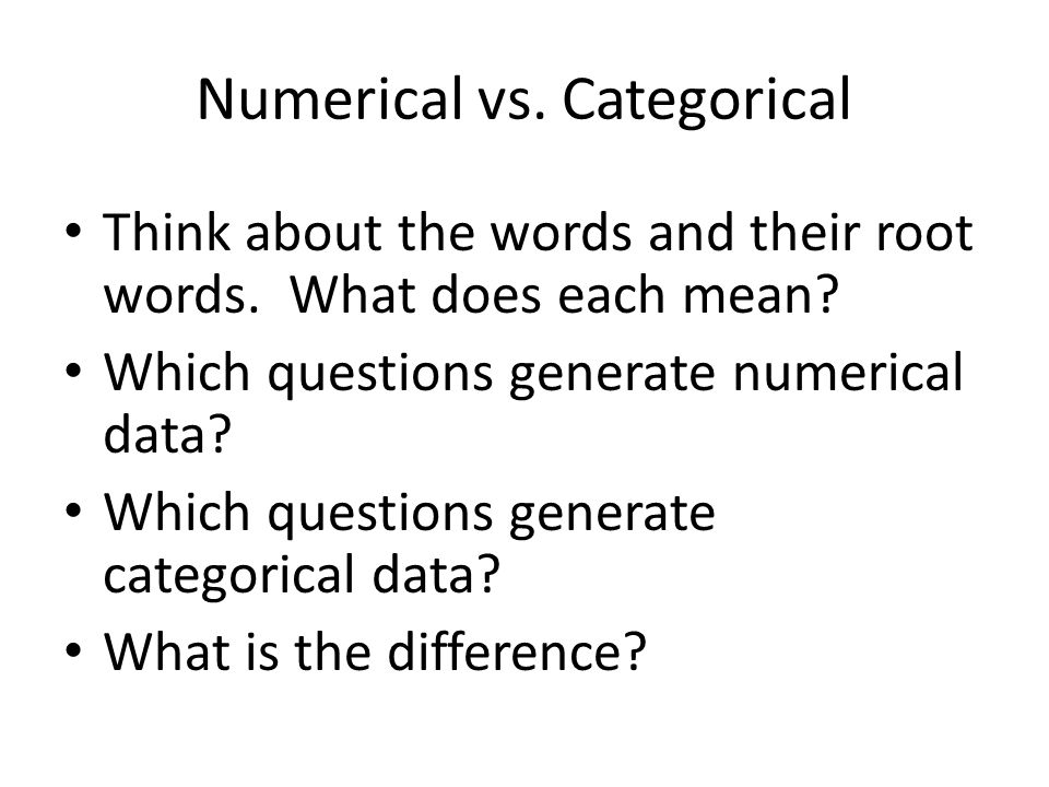 Numerical vs. Categorical Think about the words and their root words. What does each mean? Which questions generate numerical data? Which questions ge