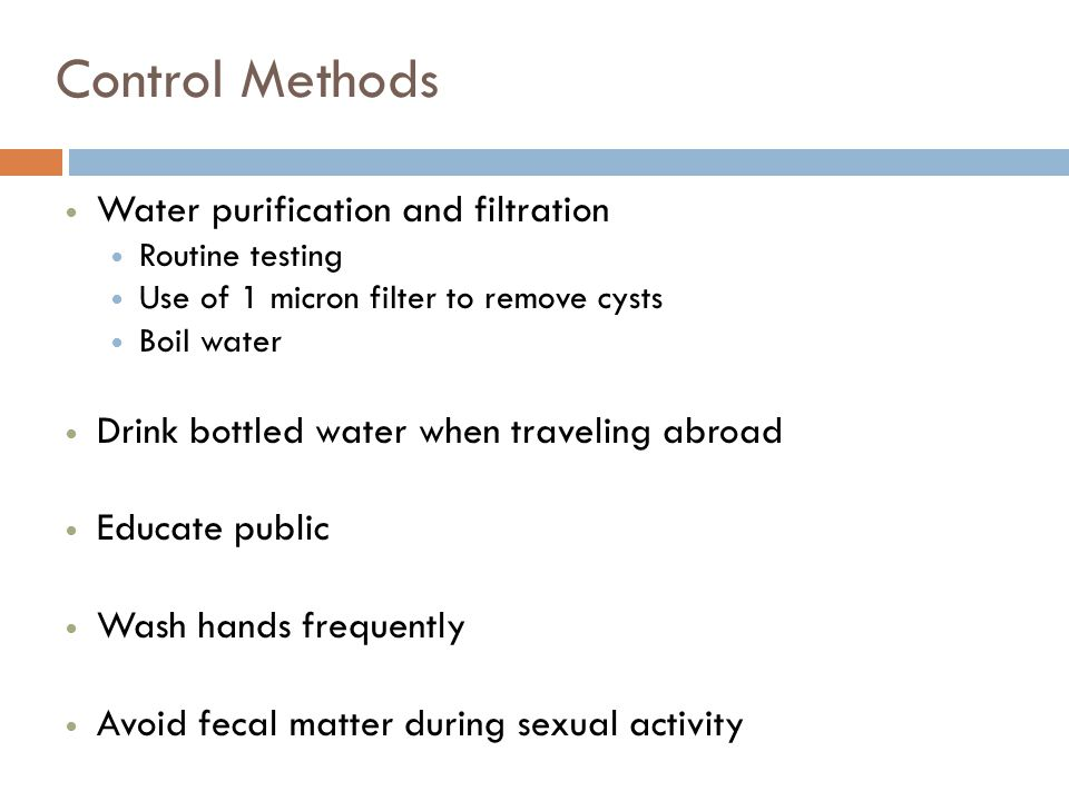 Control Methods Water purification and filtration Routine testing Use of 1 micron filter to remove cysts Boil water Drink bottled water when traveling abroad Educate public Wash hands frequently Avoid fecal matter during sexual activity