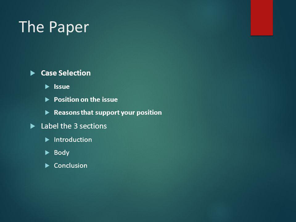 The Paper  Case Selection  Issue  Position on the issue  Reasons that support your position  Label the 3 sections  Introduction  Body  Conclusion