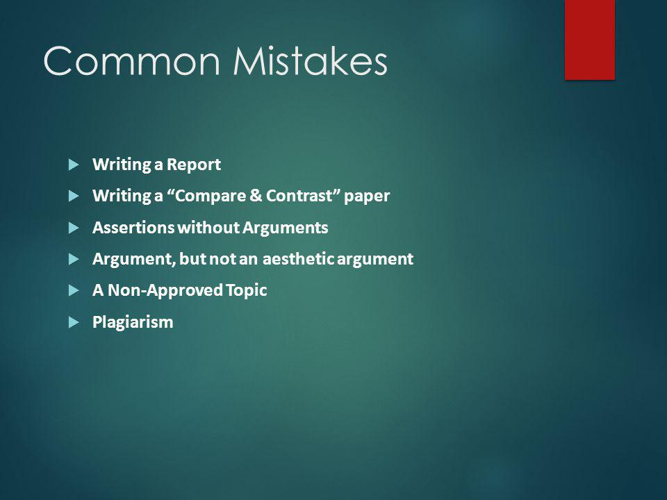 Common Mistakes  Writing a Report  Writing a Compare & Contrast paper  Assertions without Arguments  Argument, but not an aesthetic argument  A Non-Approved Topic  Plagiarism