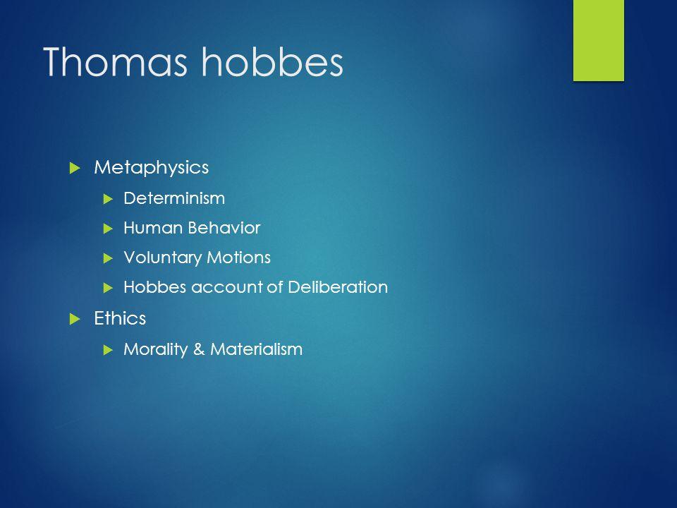 Thomas hobbes  Metaphysics  Determinism  Human Behavior  Voluntary Motions  Hobbes account of Deliberation  Ethics  Morality & Materialism