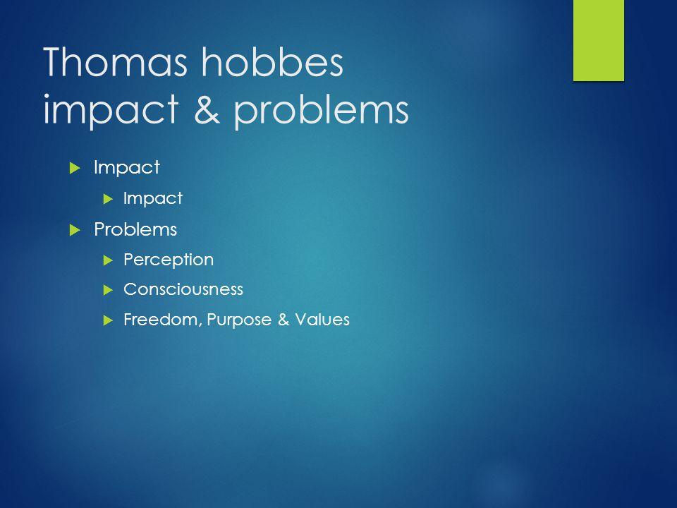 Thomas hobbes impact & problems  Impact  Problems  Perception  Consciousness  Freedom, Purpose & Values