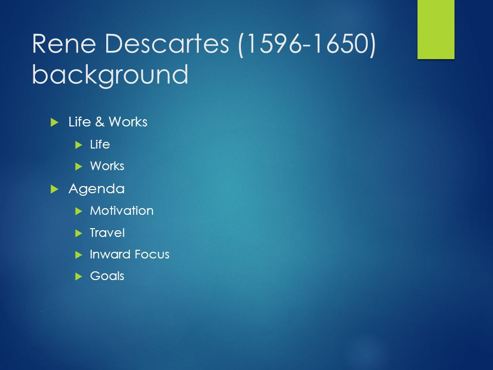 Rene Descartes (1596-1650) background  Life & Works  Life  Works  Agenda  Motivation  Travel  Inward Focus  Goals