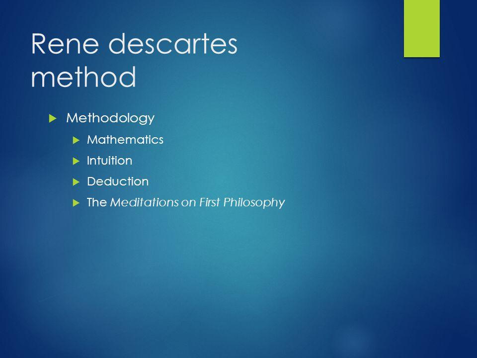 Rene descartes method  Methodology  Mathematics  Intuition  Deduction  The Meditations on First Philosophy