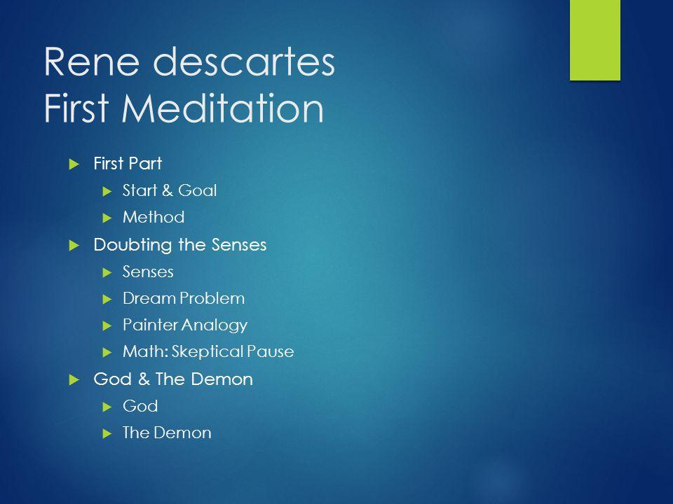 Rene descartes First Meditation  First Part  Start & Goal  Method  Doubting the Senses  Senses  Dream Problem  Painter Analogy  Math: Skeptica