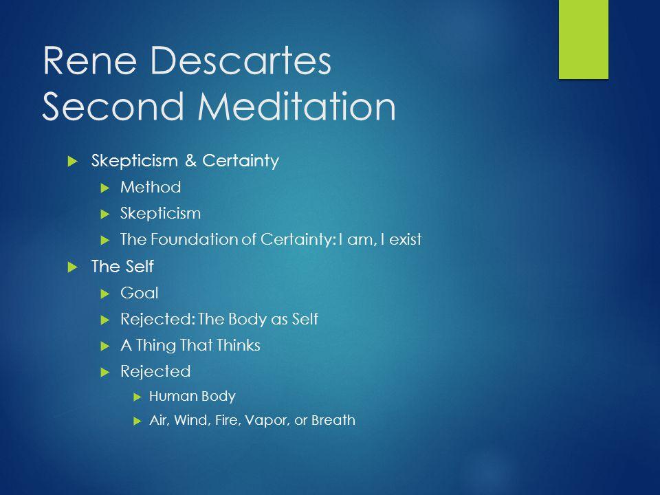 Rene Descartes Second Meditation  Skepticism & Certainty  Method  Skepticism  The Foundation of Certainty: I am, I exist  The Self  Goal  Rejec