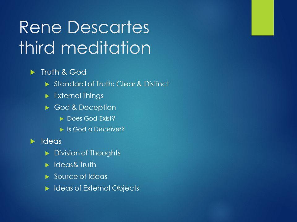 Rene Descartes third meditation  Truth & God  Standard of Truth: Clear & Distinct  External Things  God & Deception  Does God Exist?  Is God a D