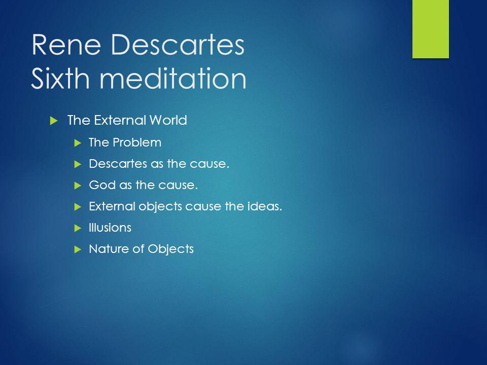 Rene Descartes Sixth meditation  The External World  The Problem  Descartes as the cause.  God as the cause.  External objects cause the ideas. 