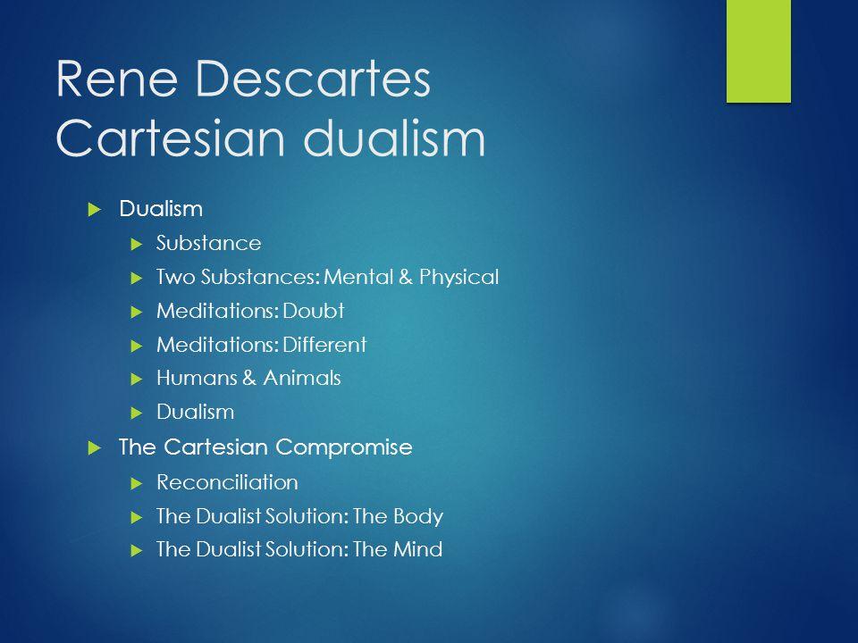 Rene Descartes Cartesian dualism  Dualism  Substance  Two Substances: Mental & Physical  Meditations: Doubt  Meditations: Different  Humans & An