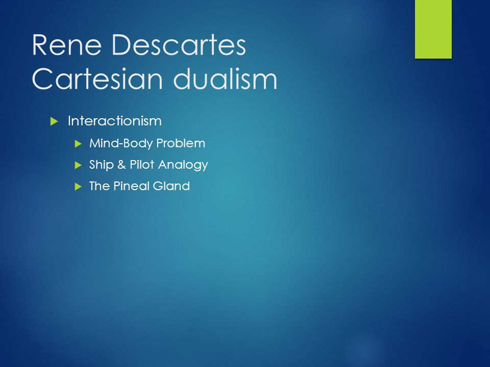 Rene Descartes Cartesian dualism  Interactionism  Mind-Body Problem  Ship & Pilot Analogy  The Pineal Gland