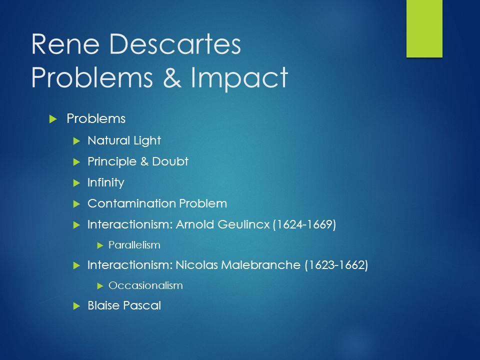 Rene Descartes Problems & Impact  Problems  Natural Light  Principle & Doubt  Infinity  Contamination Problem  Interactionism: Arnold Geulincx (