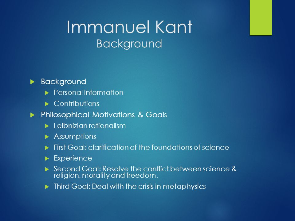 Immanuel Kant Background  Background  Personal information  Contributions  Philosophical Motivations & Goals  Leibnizian rationalism  Assumption
