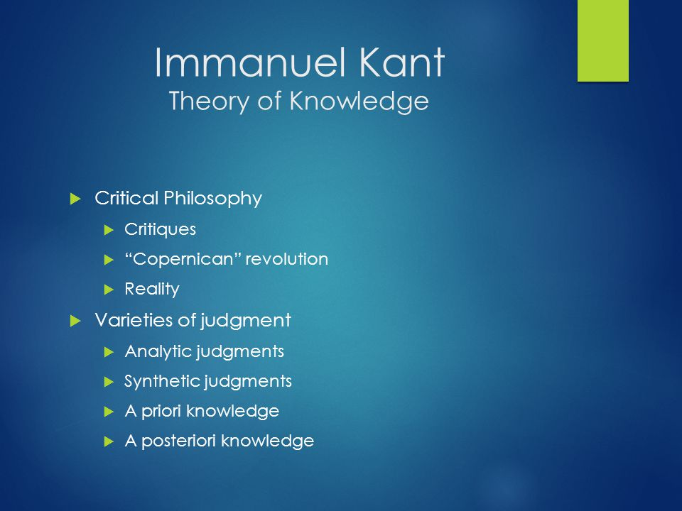 "Immanuel Kant Theory of Knowledge  Critical Philosophy  Critiques  ""Copernican"" revolution  Reality  Varieties of judgment  Analytic judgments "