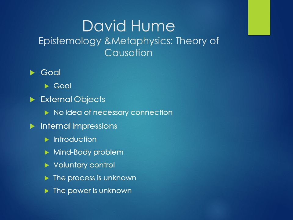 David Hume Epistemology &Metaphysics: Theory of Causation  Goal  External Objects  No idea of necessary connection  Internal Impressions  Introdu