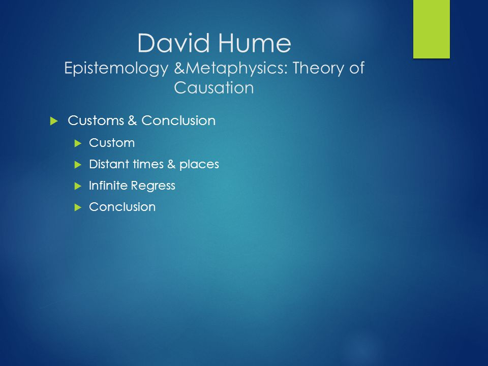 David Hume Epistemology &Metaphysics: Theory of Causation  Customs & Conclusion  Custom  Distant times & places  Infinite Regress  Conclusion
