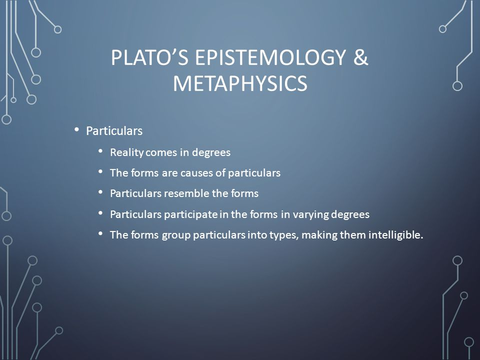 PLATO'S EPISTEMOLOGY & METAPHYSICS Particulars Reality comes in degrees The forms are causes of particulars Particulars resemble the forms Particulars participate in the forms in varying degrees The forms group particulars into types, making them intelligible.
