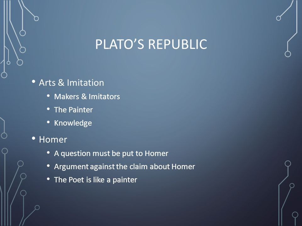 PLATO'S REPUBLIC Arts & Imitation Makers & Imitators The Painter Knowledge Homer A question must be put to Homer Argument against the claim about Homer The Poet is like a painter