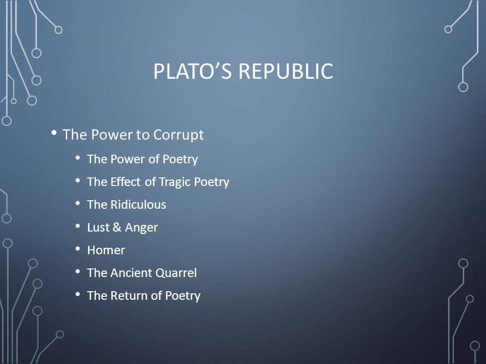 PLATO'S REPUBLIC The Power to Corrupt The Power of Poetry The Effect of Tragic Poetry The Ridiculous Lust & Anger Homer The Ancient Quarrel The Return of Poetry