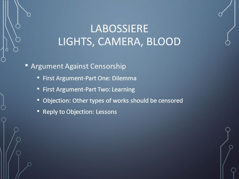 LABOSSIERE LIGHTS, CAMERA, BLOOD Argument Against Censorship First Argument-Part One: Dilemma First Argument-Part Two: Learning Objection: Other types of works should be censored Reply to Objection: Lessons