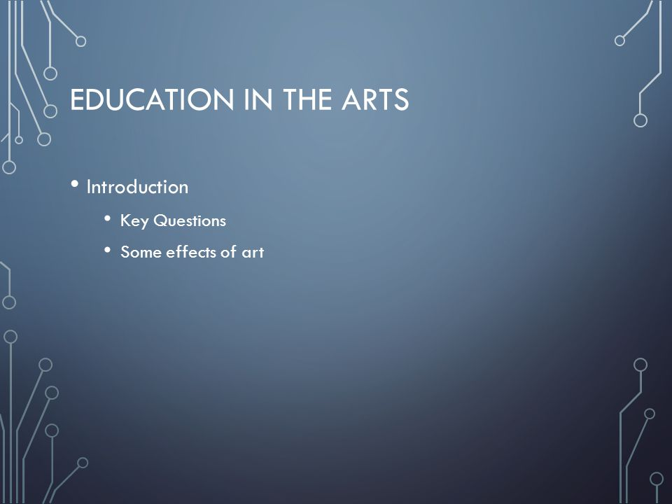 EDUCATION IN THE ARTS Introduction Key Questions Some effects of art