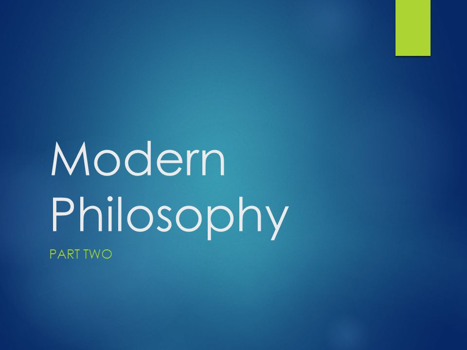 Modern Philosophy PART TWO