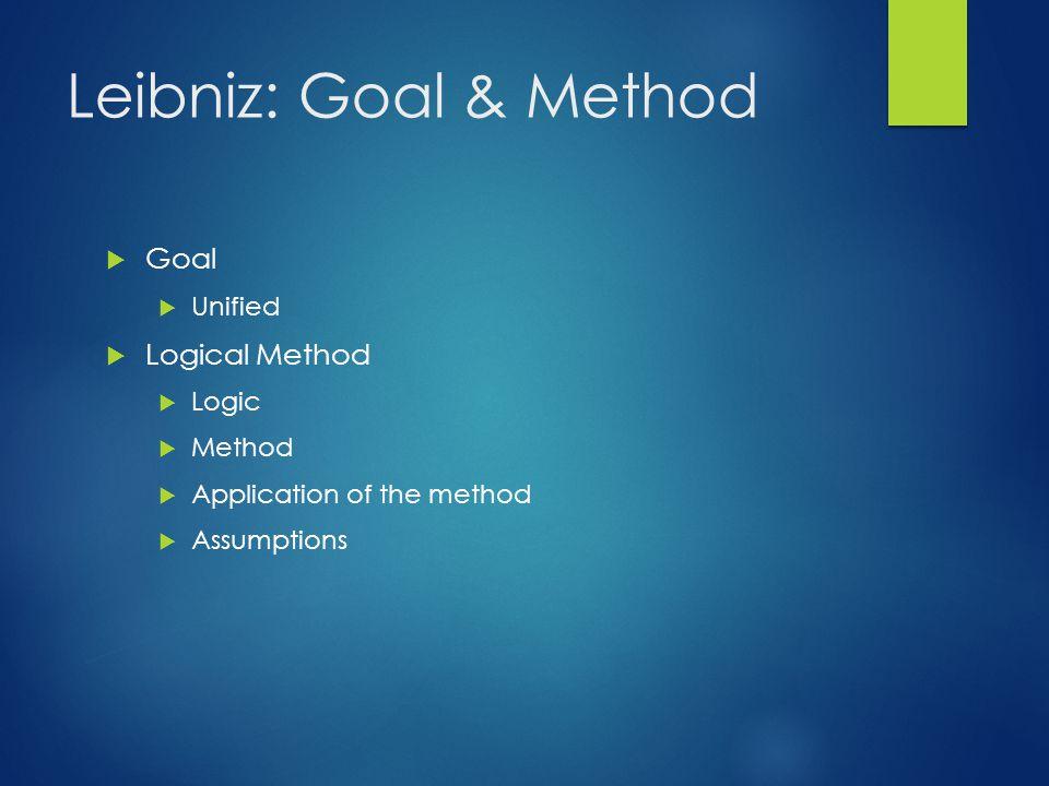 Leibniz: Goal & Method  Goal  Unified  Logical Method  Logic  Method  Application of the method  Assumptions