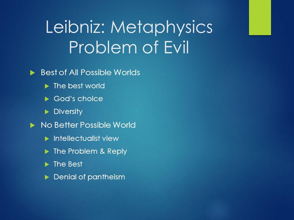 Leibniz: Metaphysics Problem of Evil  Best of All Possible Worlds  The best world  God's choice  Diversity  No Better Possible World  Intellectu