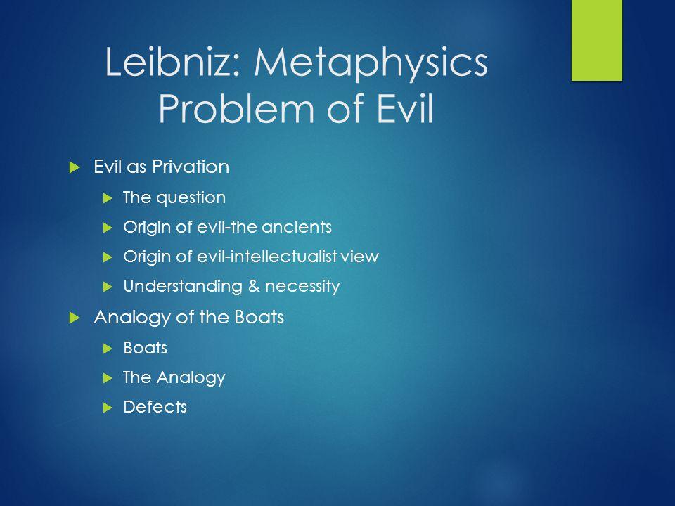 Leibniz: Metaphysics Problem of Evil  Evil as Privation  The question  Origin of evil-the ancients  Origin of evil-intellectualist view  Understa