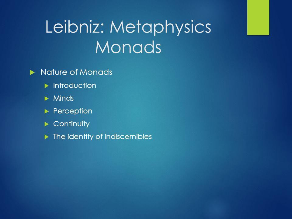 Leibniz: Metaphysics Monads  Nature of Monads  Introduction  Minds  Perception  Continuity  The identity of indiscernibles