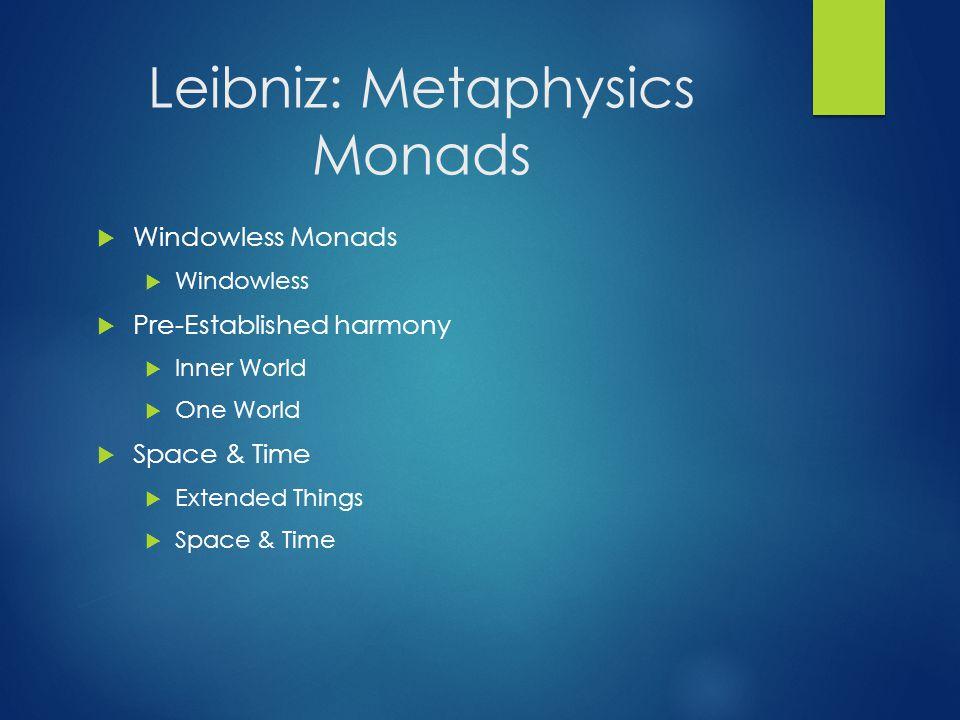 Leibniz: Metaphysics Monads  Windowless Monads  Windowless  Pre-Established harmony  Inner World  One World  Space & Time  Extended Things  Sp