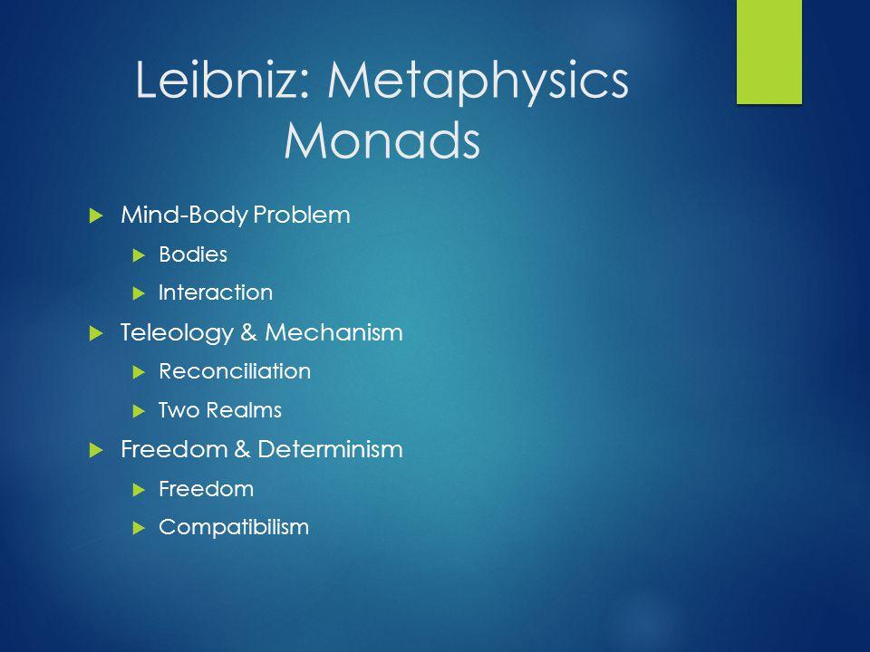 Leibniz: Metaphysics Monads  Mind-Body Problem  Bodies  Interaction  Teleology & Mechanism  Reconciliation  Two Realms  Freedom & Determinism 