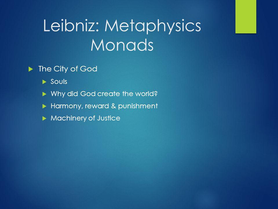 Leibniz: Metaphysics Monads  The City of God  Souls  Why did God create the world?  Harmony, reward & punishment  Machinery of Justice