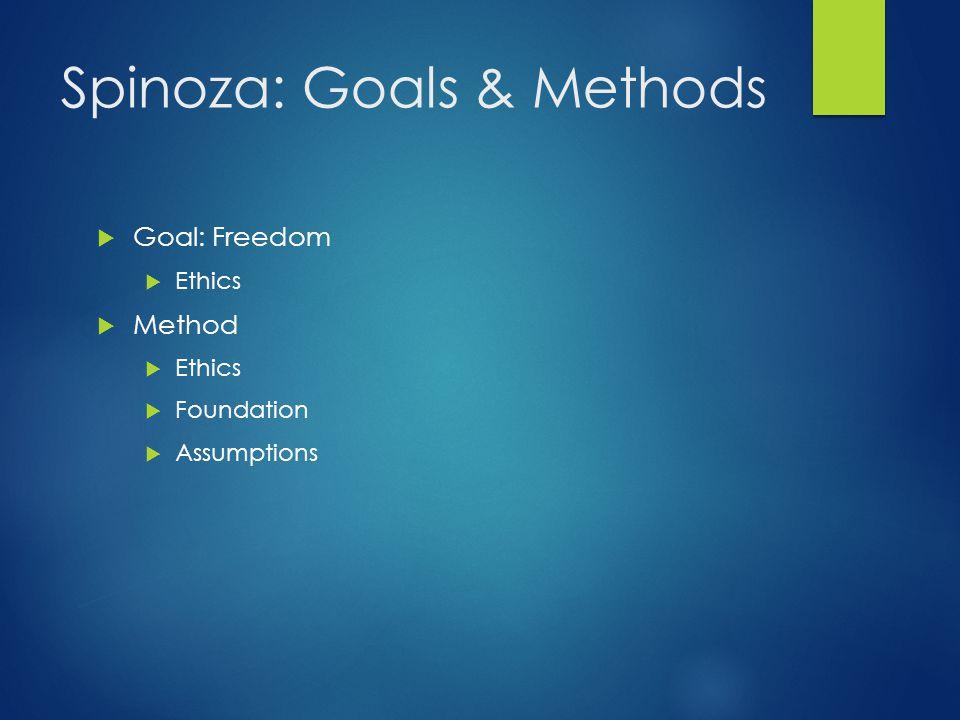 Spinoza: Goals & Methods  Goal: Freedom  Ethics  Method  Ethics  Foundation  Assumptions