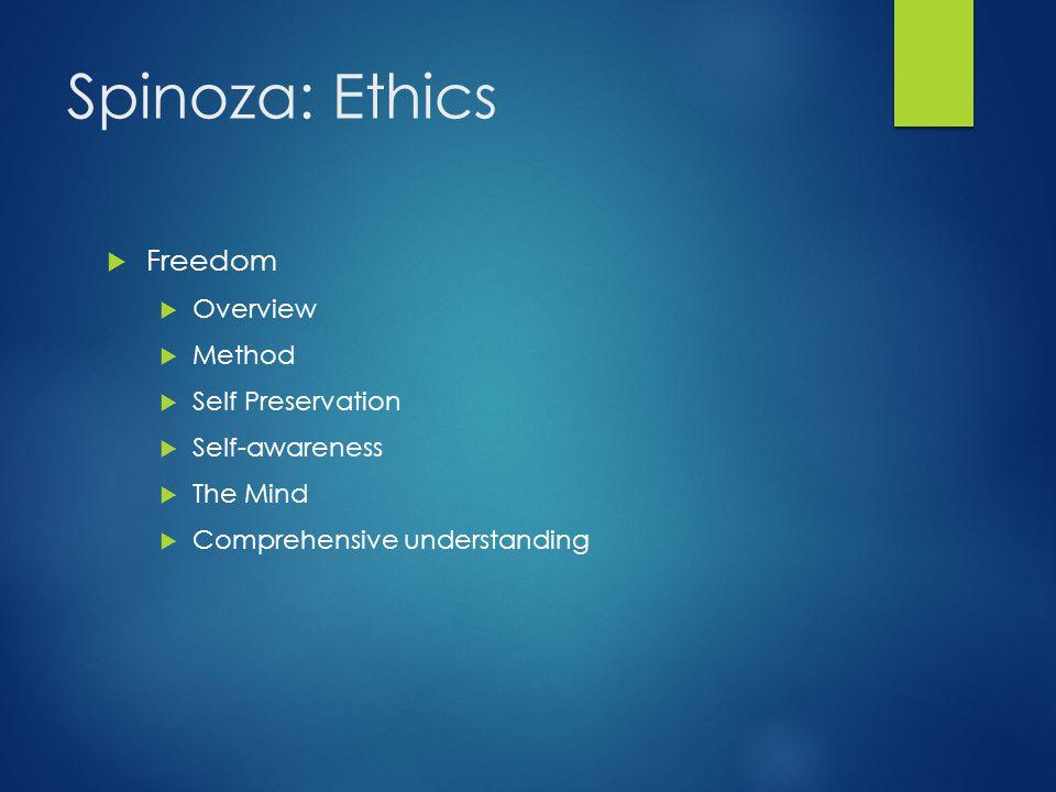 Spinoza: Ethics  Freedom  Overview  Method  Self Preservation  Self-awareness  The Mind  Comprehensive understanding
