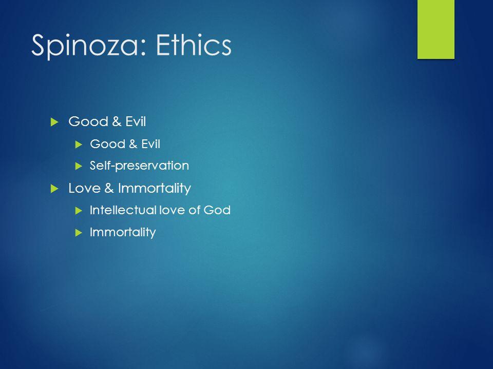 Spinoza: Ethics  Good & Evil  Self-preservation  Love & Immortality  Intellectual love of God  Immortality