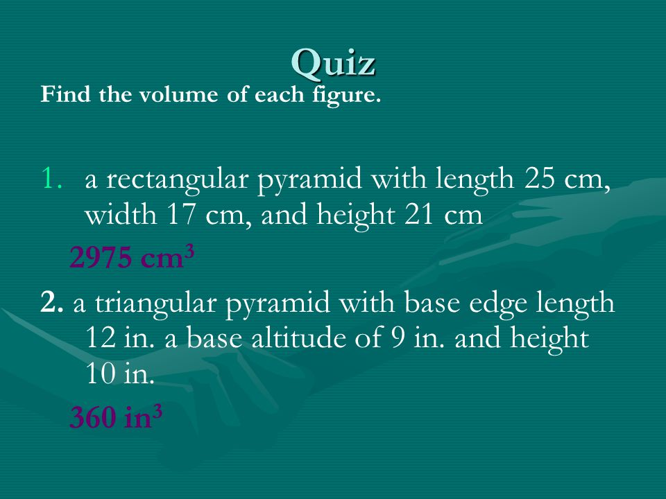 Quiz Find the volume of each figure. 1. 1.a rectangular pyramid with length 25 cm, width 17 cm, and height 21 cm 2975 cm 3 2. a triangular pyramid wit