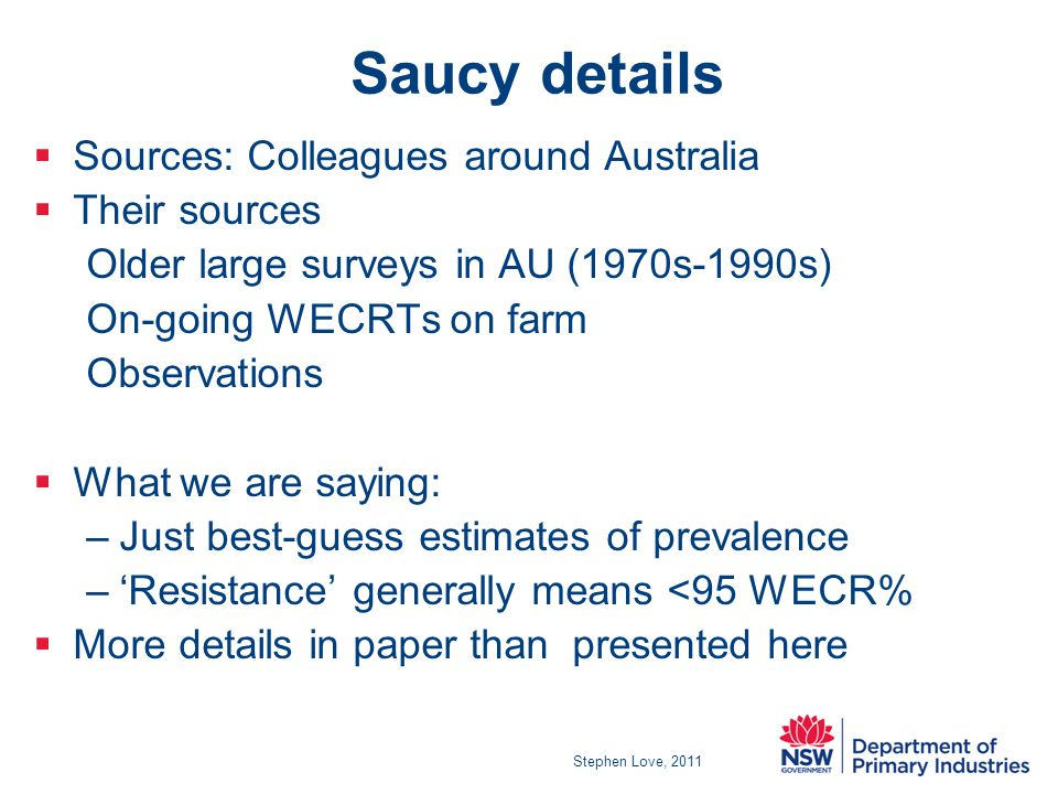 Saucy details  Sources: Colleagues around Australia  Their sources Older large surveys in AU (1970s-1990s) On-going WECRTs on farm Observations  What we are saying: –Just best-guess estimates of prevalence –'Resistance' generally means <95 WECR%  More details in paper than presented here Stephen Love, 2011