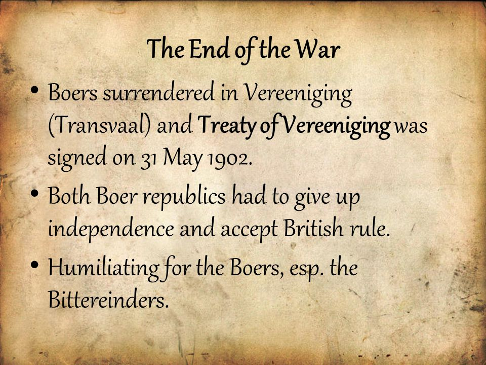 The End of the War Boers surrendered in Vereeniging (Transvaal) and Treaty of Vereeniging was signed on 31 May 1902.