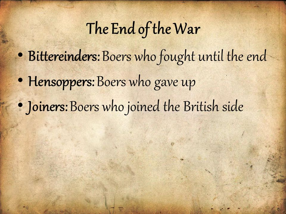 The End of the War Bittereinders: Boers who fought until the end Hensoppers: Boers who gave up Joiners: Boers who joined the British side