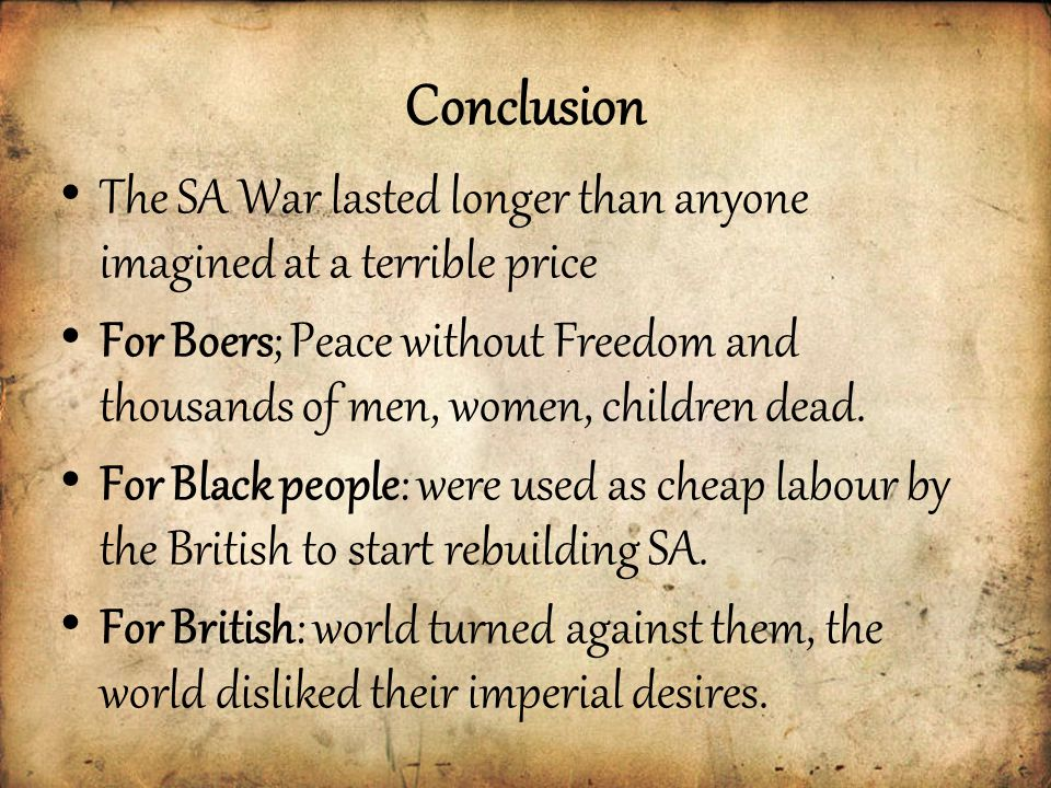 Conclusion The SA War lasted longer than anyone imagined at a terrible price For Boers; Peace without Freedom and thousands of men, women, children dead.