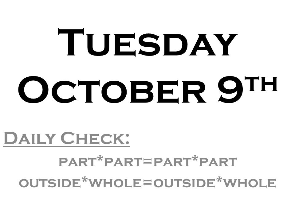 Tuesday October 9 th Daily Check: part*part=part*part outside*whole=outside*whole