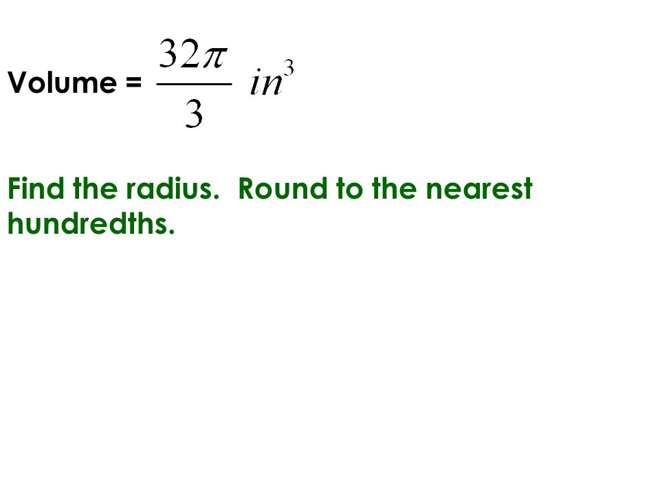 Volume = Find the radius. Round to the nearest hundredths.