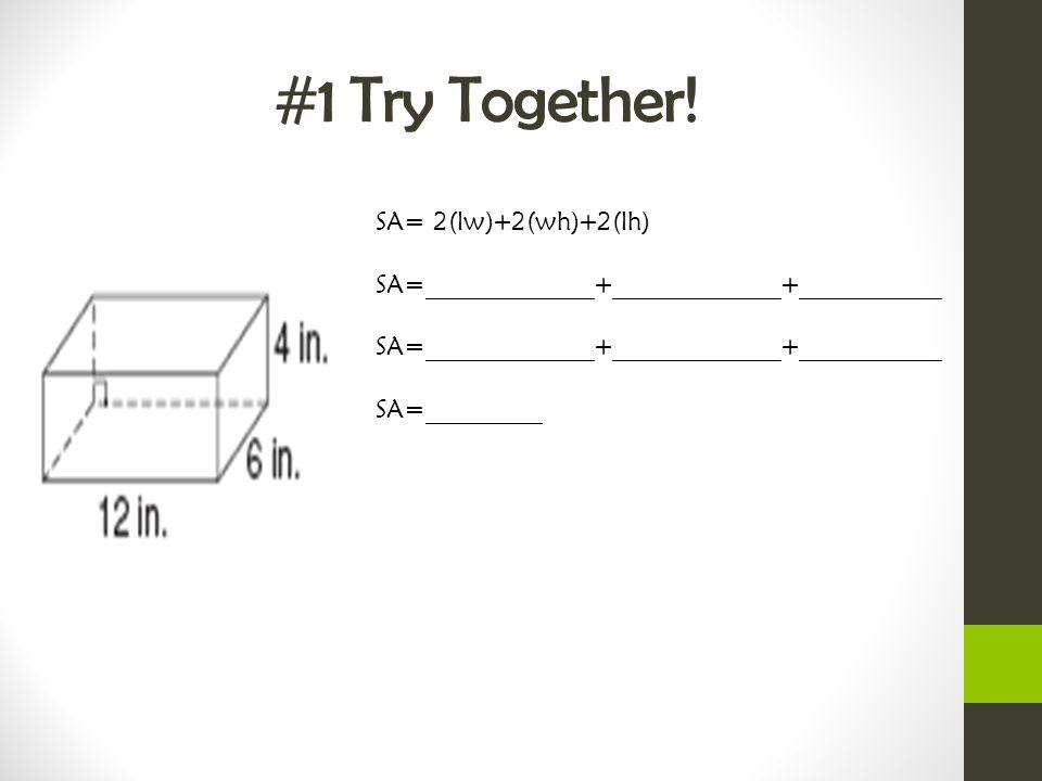 #1 Try Together! SA= 2(lw)+2(wh)+2(lh) SA=_____________+_____________+___________ SA=_____________+_____________+___________ SA=_________