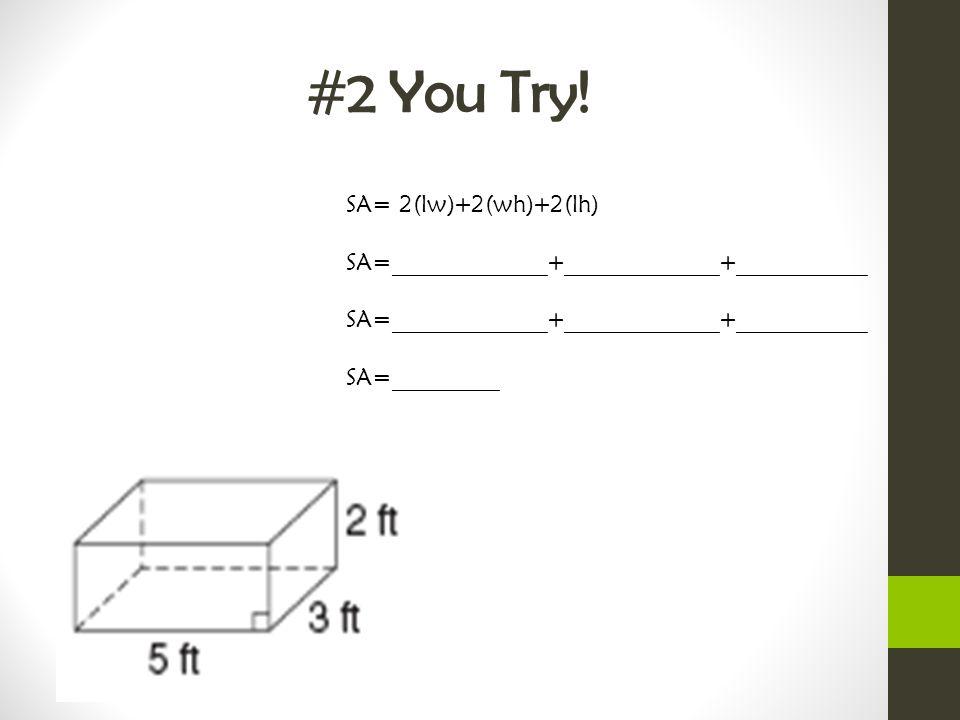 #2 You Try! SA= 2(lw)+2(wh)+2(lh) SA=_____________+_____________+___________ SA=_____________+_____________+___________ SA=_________
